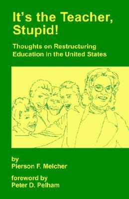 Its the Teacher, Stupid! Thoughts on Restructuring Education in the United States  by  Pierson F. Melcher