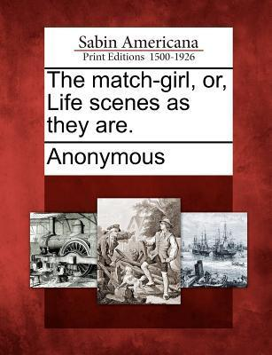 The Match-Girl, Or, Life Scenes as They Are.  by  Anonymous