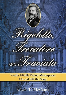 Rigoletto, Trovatore and Traviata: Verdis Middle Period Masterpieces on and Off the Stage  by  Clyde T. McCants