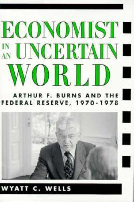 Economist in an Uncertain World: Arthur F. Burns and the Federal Reserve, 1970-1978  by  Wyatt Wells