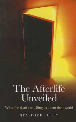 The Afterlife Unveiled: What The Dead Are Telling Us about Their World  by  Stafford Betty