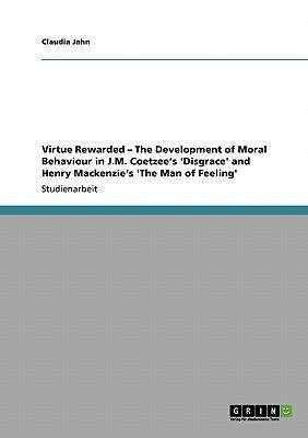 Virtue Rewarded  the Development of Moral Behaviour in J.M. Coetzees Disgrace and Henry MacKenzies The Man of Feeling Claudia Jahn