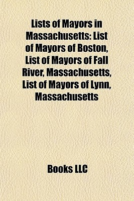 Lists of Mayors in Massachusetts: List of Mayors of Boston, List of Mayors of Fall River, Massachusetts, List of Mayors of Lynn, Massachusetts  by  Books LLC