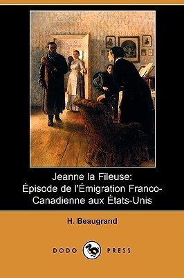 Jeanne La Fileuse: Episode de LEmigration Franco-Canadienne Aux Etats-Unis  by  Honoré Beaugrand