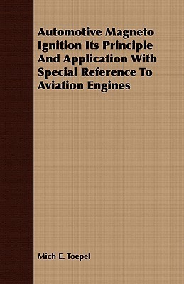 Automotive Magneto Ignition Its Principle and Application with Special Reference to Aviation Engines Mich E. Toepel