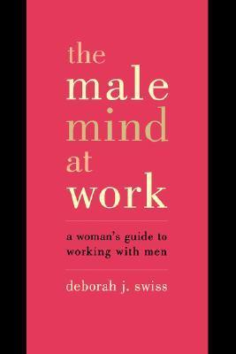 The Male Mind At Work: A Womans Guide To Winning At Working With Men Deborah J. Swiss