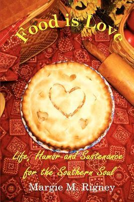 Food Is Love: Life, Humor and Sustenance for the Southern Soul  by  Margie M. Rigney