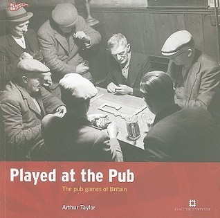 Played at the Pub: The Pub Games of Britain Arthur Taylor