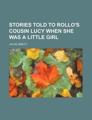 Stories Told to Rollos Cousin Lucy, When She Was a Little Girl Jacob Abbott