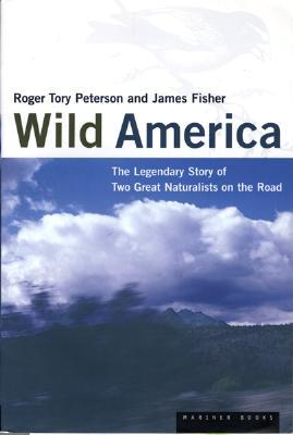 Wild America: The Record of a 30,000 Mile Journey Around the Continent a Distinguished Naturalist and His British Colleague by Roger Tory Peterson
