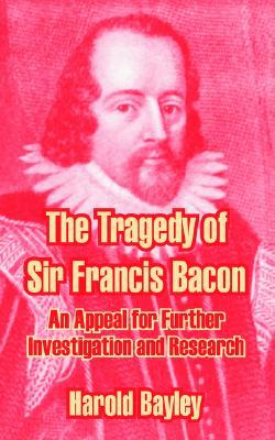 The Tragedy of Sir Francis Bacon: An Appeal for Further Investigation and Research  by  Harold Bayley