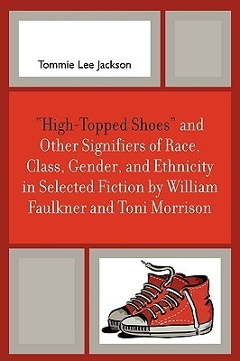 High-Topped Shoes and Other Signifiers of Race, Class, Gender and Ethnicity in Selected Fiction William Faulkner and Toni Morrison by Tommie Lee Jackson