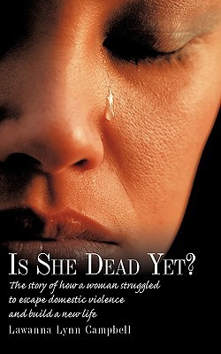 Is She Dead Yet?: The Story of How a Woman Struggled to Escape Domestic Violence and Build a New Life Lawanna Lynn Campbell