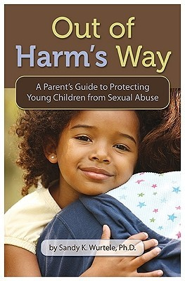 Out of Harms Way: A Parents Guide to Protecting Young Children from Sexual Abuse  by  Sandy K. Wurtele