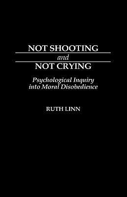 Not Shooting and Not Crying: Psychological Inquiry Into Moral Disobedience  by  Ruth Linn