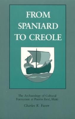 From Spaniard to Creole: The Archaeology of Cultural Formation at Puerto Real, Haiti  by  Charles Robin Ewen