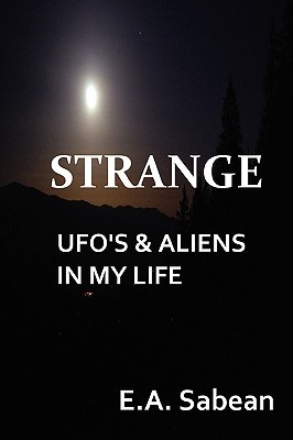 Strange UFOs & Aliens in My Life  by  E.A. Sabean