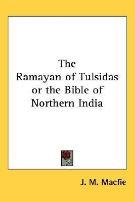 The Ramayan of Tulsidas or the Bible of Northern India J.M. Macfie