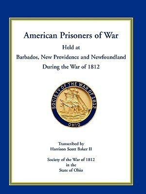 American Prisoners of War Held at Barbados, Newfoundland and New Providence During the War of 1812 Harrison Scott Baker