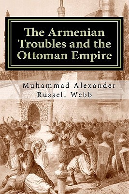 The Armenian Troubles and the Ottoman Empire: The Views of a Nineteenth Century American Convert to Islam  by  Muhammad Alexander Russell Webb