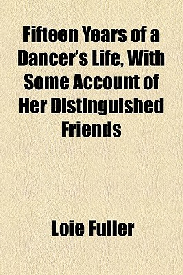 Fifteen Years of a Dancers Life, with Some Account of Her Distinguished Friends Loie Fuller