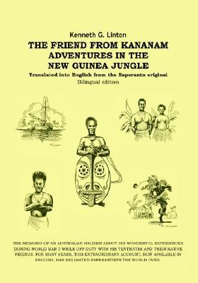 The Friend from Kananam: Adventures in the New Guinea Jungle Kenneth G. Linton