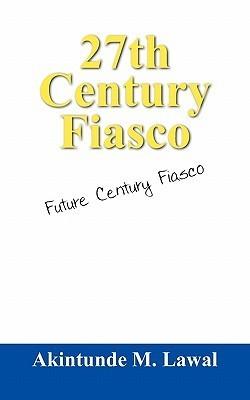 27th Century Fiasco: Future Century Fiasco  by  Akintunde M. Lawal