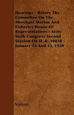 Hearings - Before the Committee on the Merchant Marine and Fisheries House of Representatives - Sixty-Sixth Congress Second Session on H. R. 10838 - J Various