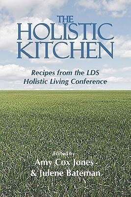 The Holistic Kitchen: Recipes from the Lds Holistic Living Conference  by  Amy Cox Jones