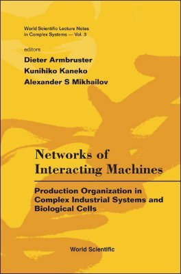 Networks of Interacting Machines: Production Organization in Complex Industrial Systems and Biological Cells  by  Dieter Armbruster