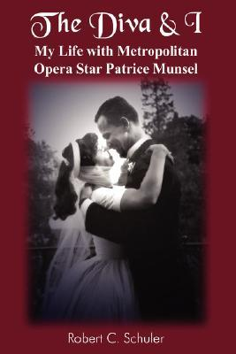 The Diva & I: My Life with Metropolitan Opera Star Patrice Munsel  by  Robert C. Schuler