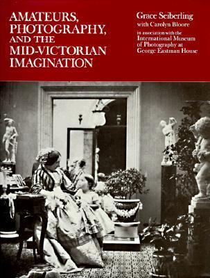 Amateurs, Photography, and the Mid-Victorian Imagination  by  Grace Seiberling