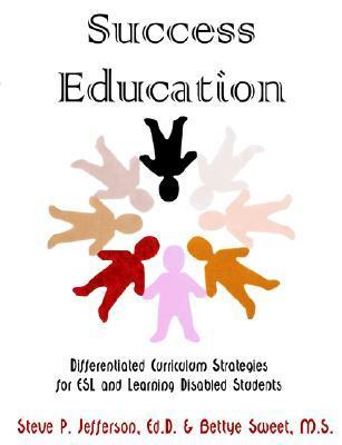 Success Education: Differentiated Curriculum Strategies for ESL and Learning Disabled Students  by  Steve P. Jefferson