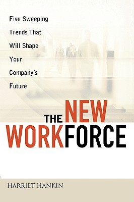 The New Workforce: Five Sweeping Trends That Will Shape Your Companys Future Harriet Hankin