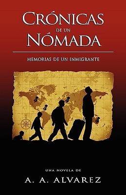 Crónicas De Un Nómada: Memorias De Un Inmigrante A.A. Alvarez