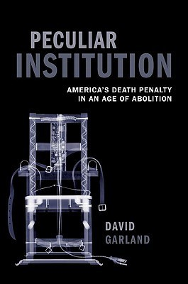 Peculiar Institution: Americas Death Penalty in an Age of Abolition  by  David Garland