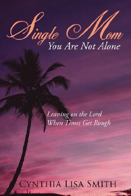 Single Mom You Are Not Alone: Leaning on the Lord When Times Get Rough  by  Cynthia Lisa Smith