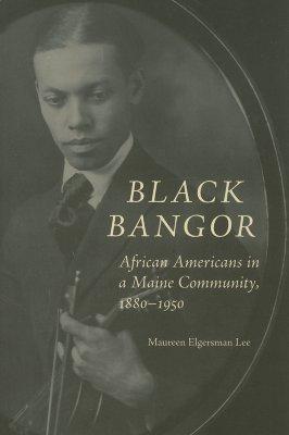 Black Bangor: African Americans in a Maine Community, 1880-1950 Maureen Elgersman Lee
