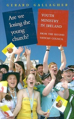 Are We Losing the Young Church: Youth Ministry in Ireland from the Second Vatican Council Gerard Gallagher