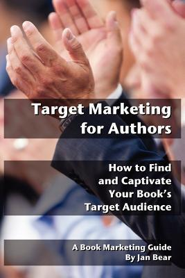 Target Marketing for Authors: How to Find and Captivate Your Books Target Audience Jan Bear