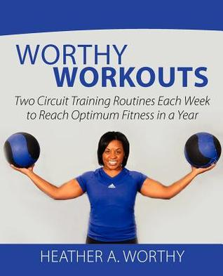 Worthy Workouts: Two Circuit Training Routines Each Week to Reach Optimum Fitness in a Year  by  Heather A. Worthy