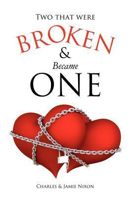 Two That Were Broken and Became One  by  Charles And Jamie Nixon