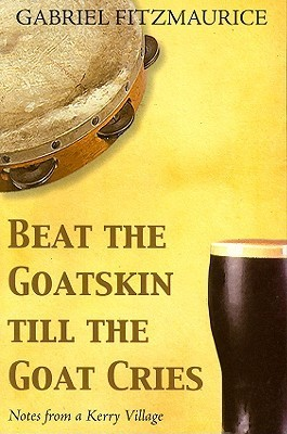 Beat the Goatskin Till the Goat Cries: Notes from a Kerry Village  by  Gabriel Fitzmaurice