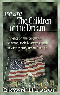 We Are the Children of the Dream: Insights on the Prophetic, Relevant and Socially Active Church in 21st Century Urban America  by  Bryan Hudson