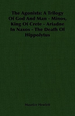 The Agonists: A Trilogy of God and Man - Minos, King of Crete - Ariadne in Naxos - The Death of Hippolytus  by  Maurice Hewlett