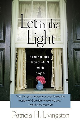 Let in the Light: Facing the Hard Stuff with Hope  by  Patricia H. Livingston