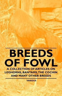 Breeds of Fowl - A Collection of Articles on Leghorns, Bantams, the Cochin and Many Other Breeds Various