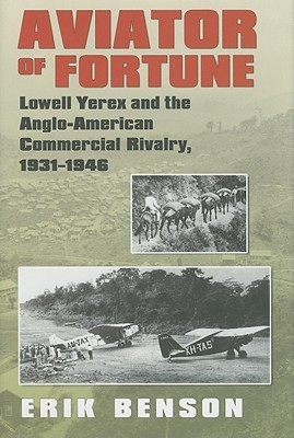 Aviator of Fortune: Lowell Yerex and the Anglo-American Commercial Rivalry, 1931-1946 Erik Benson