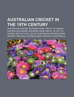 Australian Cricket in the 19th Century: Sydney Riot of 1879, List of Australian Intercolonial Cricket Matches  by  Books LLC