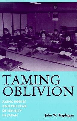 Taming Oblivion: Aging Bodies and the Fear of Senility in Japan John W. Traphagan